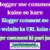 Blogger Comment Setting Kaise Kare | Website URL Add Karne Ka Option Add Kare