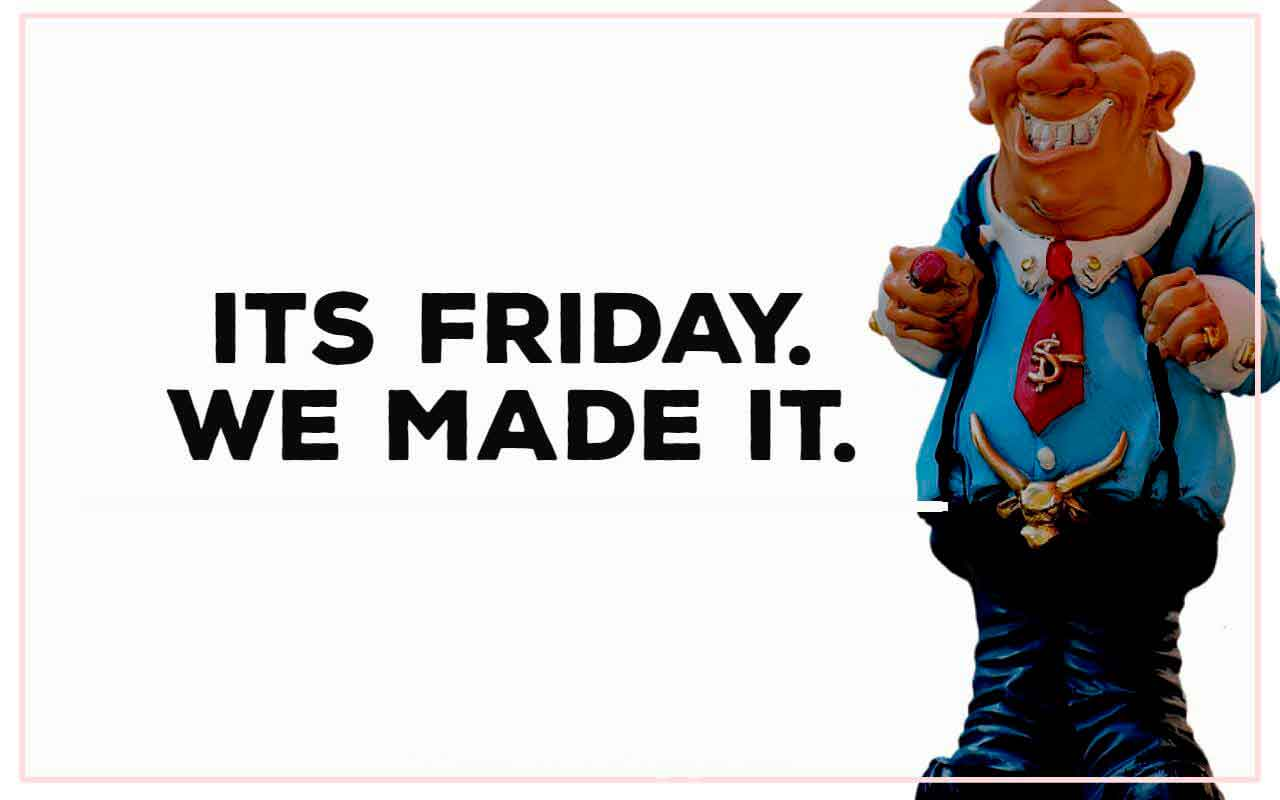It�s Friday, We made it.