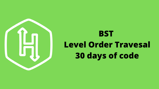 BST level order traveral problem solution 30 days of code HackerRank