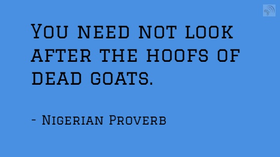 You need not look after the hoofs of dead goats. Nigerian Proverb
