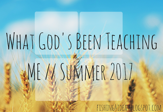 What God's Been Teaching Me // Summer 2017  - Fishing For Ideas