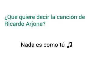 Significado de la canción Nada Es Como Tú Ricardo Arjona.