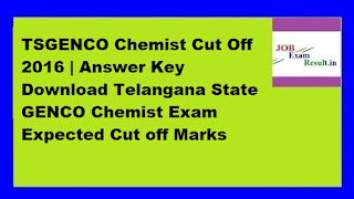 TSGENCO Chemist Cut Off 2016 | Answer Key Download Telangana State GENCO Chemist Exam Expected Cut off Marks