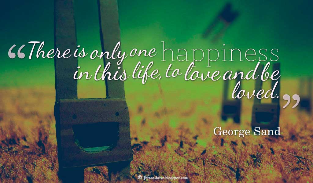 Inspirational Quotes About Life and Happiness, There is only one happiness in this life, to love and be loved. - George Sand, Quotes about happiness