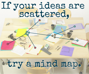 If your ideas are scattered, try a mind map.