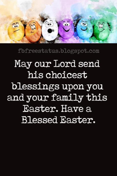Happy Easter Messages, May our Lord send his choicest blessings upon you and your family this Easter. Have a Blessed Easter.