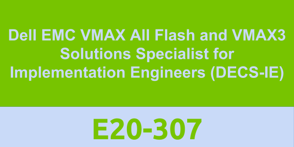 E20-307: Dell EMC VMAX All Flash and VMAX3 Solutions