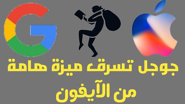 شركة جوجل تسرق ميزة هامة من الآيفون لنظام الأندرويد الخاص بها