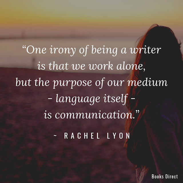 """One irony of being a writer is that we work alone, but the purpose of our medium - language itself - is communication."" ~ Rachel Lyon"