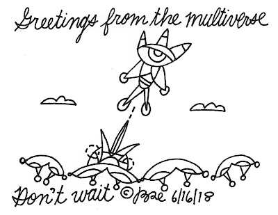 Greetings from the multiverse.Don't wait.