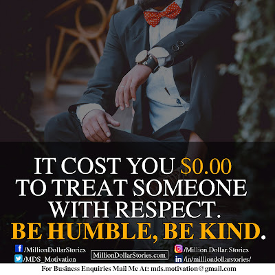 IT COST YOU $0.00 TO TREAT SOMEONE WITH RESPECT. BE HUMBLE, BE KIND.