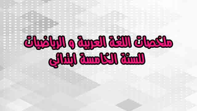 ملخصات اللغة العربية و الرياضيات للسنة الخامسة ابتدائي