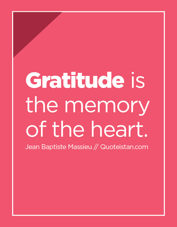 Gratitude is the memory of the heart.