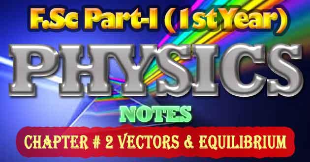FSc Part-1 1st Year Physics Notes Chapter 2 Vectors & Equilibrium