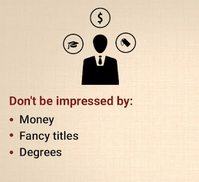 Don't be impressed by: Money, fancy titles, degrees.