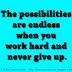 The possibilities are endless when you work hard and never give up.