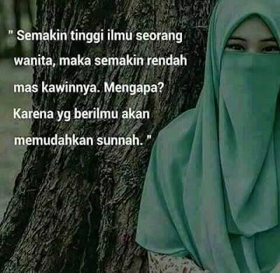 Semakin tinggi ilmu seorang wanita maka semakin rendah mas kawinnya... Mengapa? karena yang berilmu akan memudahkan sunnah