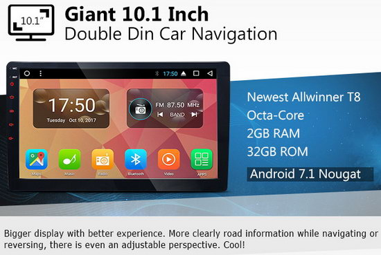 http://www.eonon.com/Android-Car-GPS/2-Din-GPS-Navigation/New-Android-7-1-Octa-Core-Bluetooth-Audio-Giant-10-1-Inch-HD-Touchscreen-with-2GB-RAM-32GB-ROM-Universal-Navigation-GPS-Radio.html
