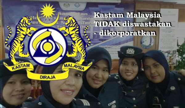 Kastam Malaysia TIDAK Diswastakan, Dikorporatkan