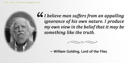 """I believe man suffers from an appalling ignorance of his own nature. I produce my own view in the belief that it may be something like the truth."" ~ William Golding, Lord of the Flies"