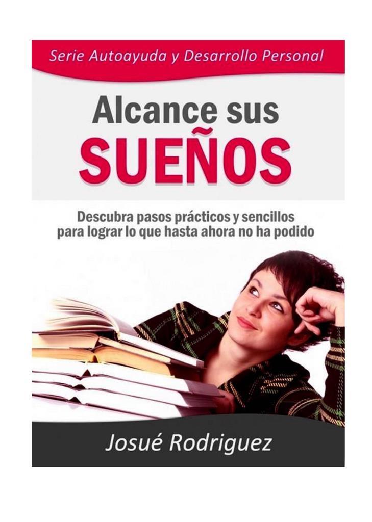 Alcance sus sueños: Descubra pasos prácticos y sencillos para lograr lo que hasta ahora no ha podido – Josué Rodríguez