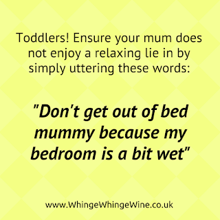 "toddlers, ensure your mum does not enjoy a relaxing lie in by simply uttering these words - ""don't get out of bed mummy because my bedroom is a bit wet"""