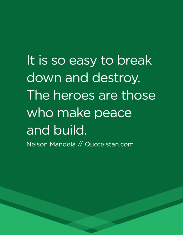 It is so easy to break down and destroy. The heroes are those who make peace and build.