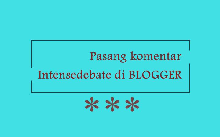 Cara Cepat Memasang Widget Komentar Intensedebate di Blogger