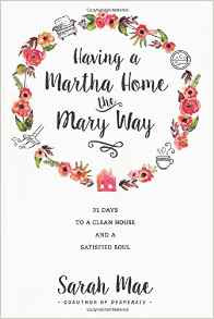 Having a Martha Home the Mary Way by: Sarah Mae