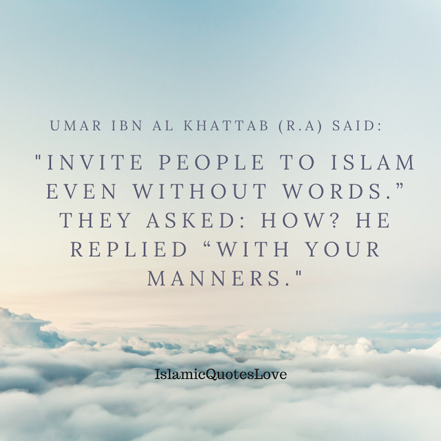 """Umar Ibn Al Khattab (r.a) said: """"Invite people to Islam even without words."""" They asked: How? He replied """"With your Manners."""""""