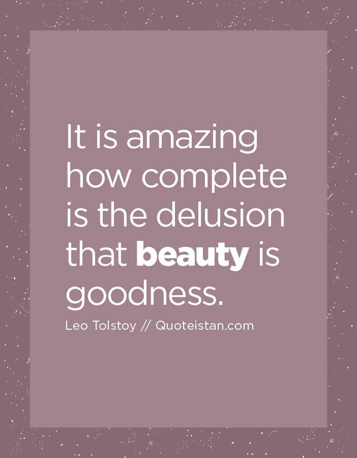It is amazing how complete is the delusion that beauty is goodness.