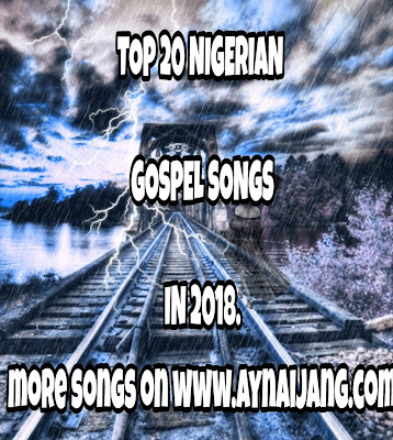 Top 20 Nigerian Gospel Songs Released In 2018.