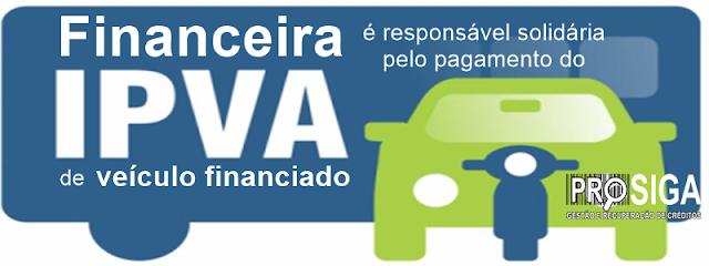 Bancos e financeiras são responsáveis solidariamente pelo pagamento do IPVA de veículo financiado.