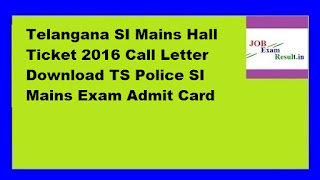 Telangana SI Mains Hall Ticket 2016 Call Letter Download TS Police SI Mains Exam Admit Card