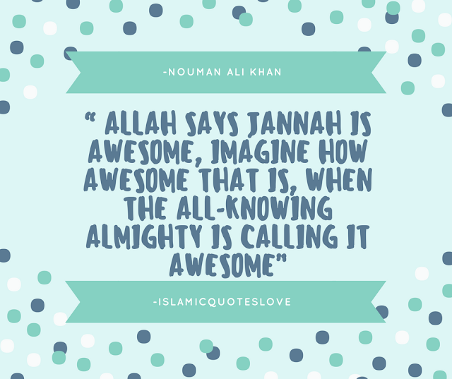 """"""" ALLAH says Jannah is awesome, IMAGINE how awesome that is, when the All-Knowing Almighty is calling it awesome"""" -Nouman Ali Khan"""