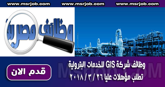 وظائف شركة GIS للخدمات البترولية تطلب مؤهلات عليا 26 / 3 / 2018