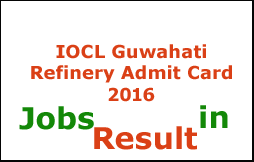IOCL Guwahati Refinery Admit Card 2016