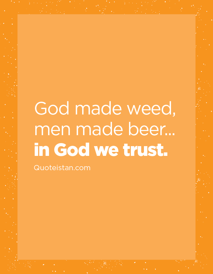 God made weed, men made beer... in God we trust.