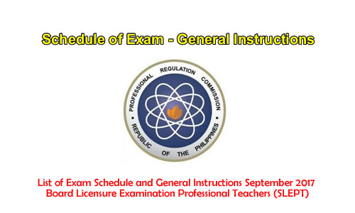 List of Exam Schedule and General Instructions September 2017 Board Licensure Examination Professional Teachers (SLEPT)