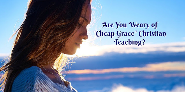 "Are You Weary Of ""Cheap Grace"" and Ready to Mature in Christ ? 2 Peter 1:3-15"