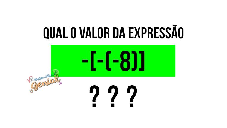 Calcule o valor da expressão -[-(-8)]