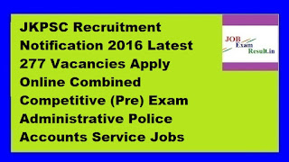 JKPSC Recruitment Notification 2016 Latest 277 Vacancies Apply Online Combined Competitive (Pre) Exam Administrative Police Accounts Service Jobs