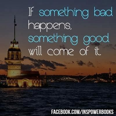 If Something Bad Happens Something Good Will Come Of It Quotes