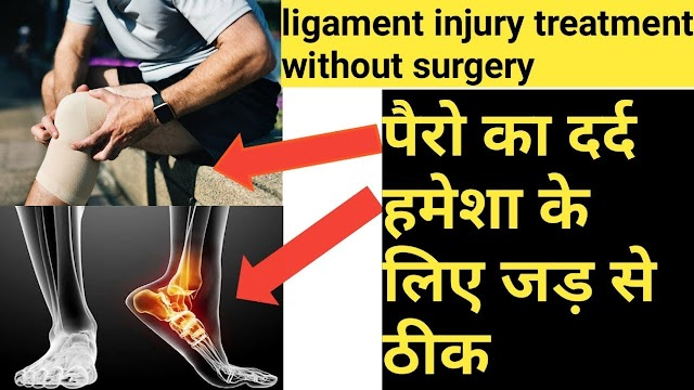 पैरों के दर्द का इलाज, ligament injury treatment without surgery in hindi