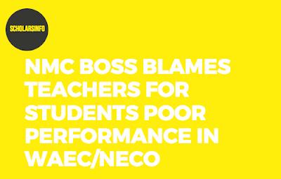NMC Boss Blames Teachers For Students Poor Performance In WAEC/NECO
