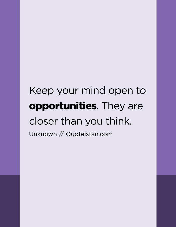 Keep your mind open to opportunities. They are closer than you think.