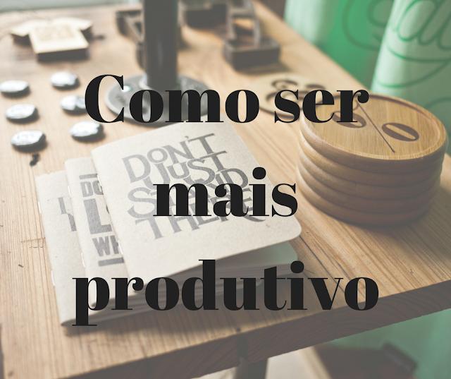 como, se, mais, produtivo, produtividade, aproveitar, tempo, tarefas, organização, blogueira, blogueiro