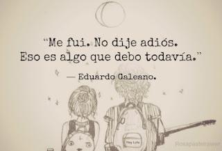 """""""Me fui. No dije adiós. Eso es algo que debo todavía."""" Eduardo Galeano"""