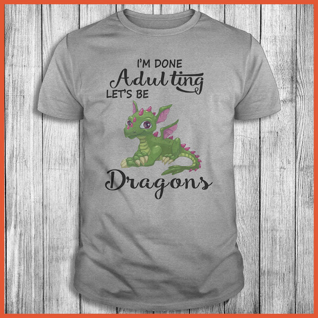 I'm Done Adulting Lets Be Dragons T-Shirt