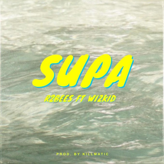 "R2Bees – ""Supa"" ft. Wizkid [Music]"